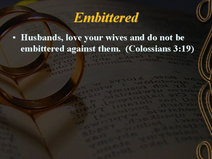 Embittered • Husbands, love your wives and do not be embittered against them. (Colossians
