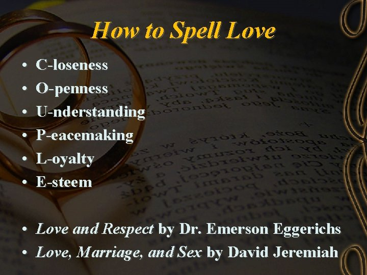 How to Spell Love • • • C-loseness O-penness U-nderstanding P-eacemaking L-oyalty E-steem •
