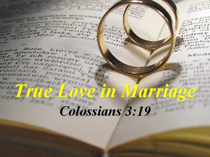 True Love in Marriage Colossians 3: 19