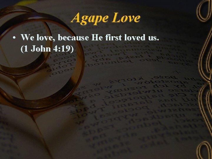 Agape Love • We love, because He first loved us. (1 John 4: 19)