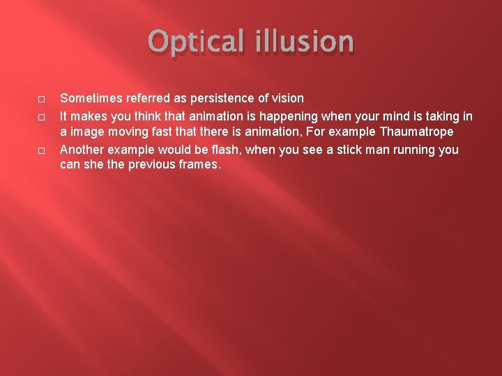 Optical illusion Sometimes referred as persistence of vision It makes you think that animation