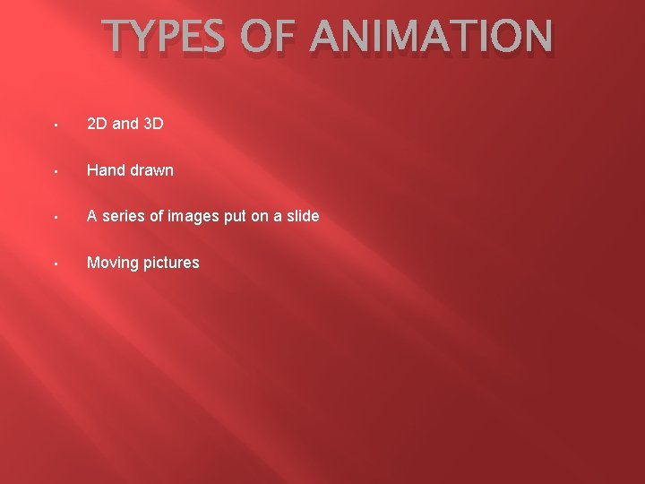TYPES OF ANIMATION • 2 D and 3 D • Hand drawn • A