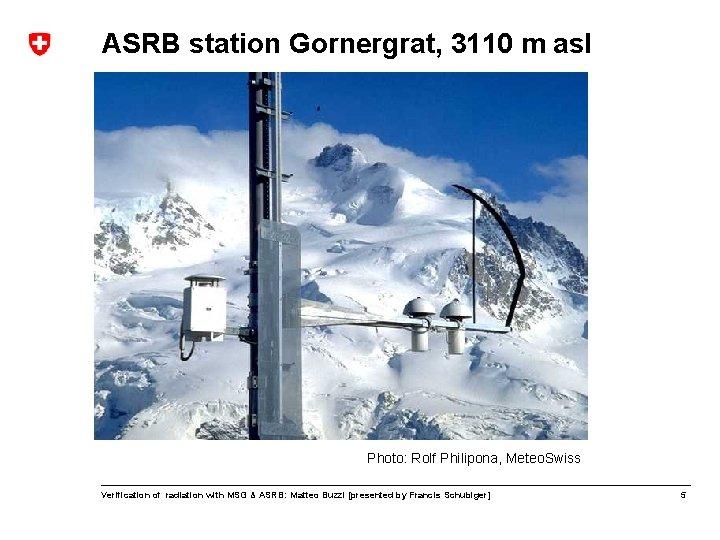 ASRB station Gornergrat, 3110 m asl Photo: Rolf Philipona, Meteo. Swiss Verification of radiation