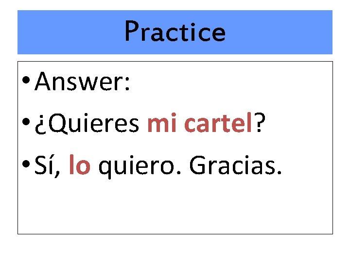 Practice • Answer: • ¿Quieres mi cartel? • Sí, lo quiero. Gracias.