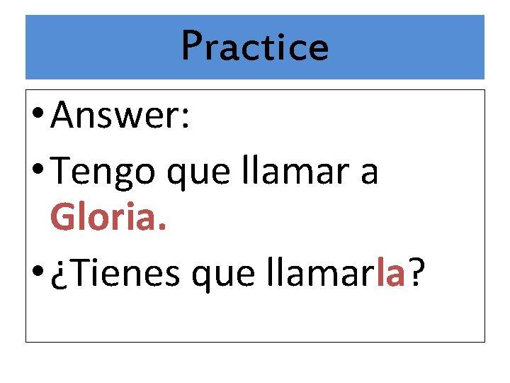 Practice • Answer: • Tengo que llamar a Gloria. • ¿Tienes que llamarla?