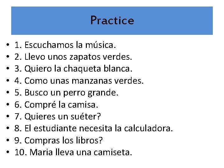 Practice • • • 1. Escuchamos la música. 2. Llevo unos zapatos verdes. 3.