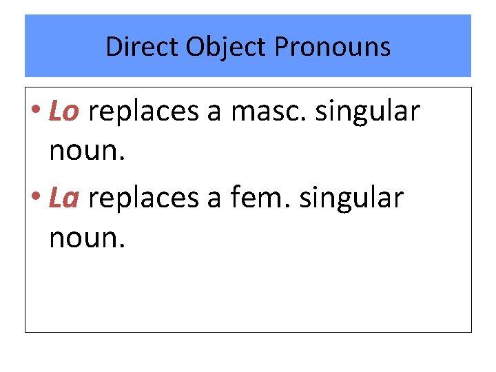 Direct Object Pronouns • Lo replaces a masc. singular noun. • La replaces a