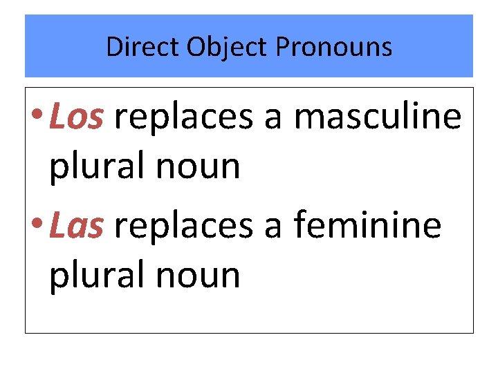 Direct Object Pronouns • Los replaces a masculine plural noun • Las replaces a