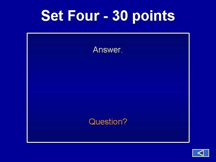 Set Four - 30 points Answer. Question?