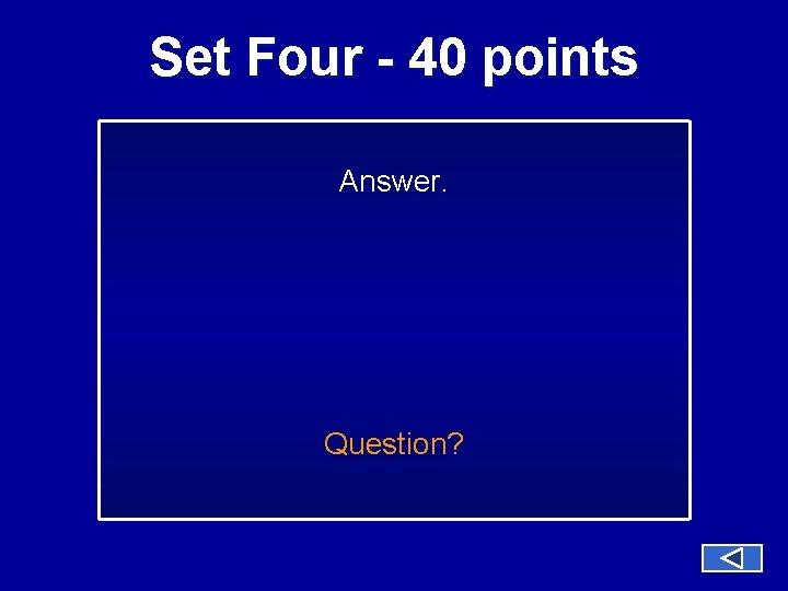 Set Four - 40 points Answer. Question?