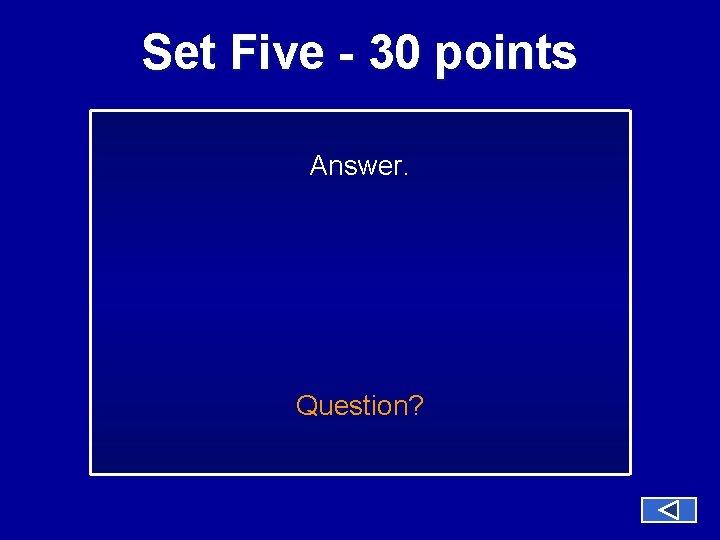 Set Five - 30 points Answer. Question?