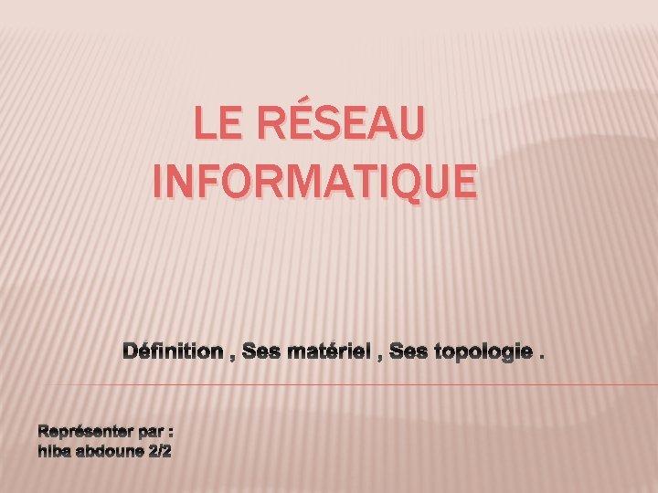 LE RÉSEAU INFORMATIQUE Définition , Ses matériel , Ses topologie. Représenter par : hiba