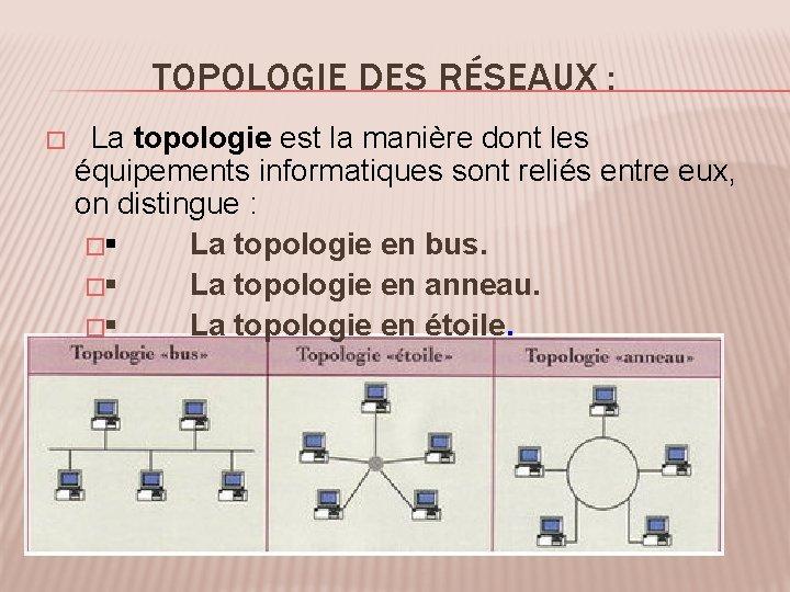 TOPOLOGIE DES RÉSEAUX : � La topologie est la manière dont les équipements