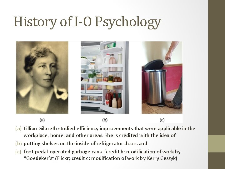 History of I-O Psychology (a) Lillian Gilbreth studied efficiency improvements that were applicable in