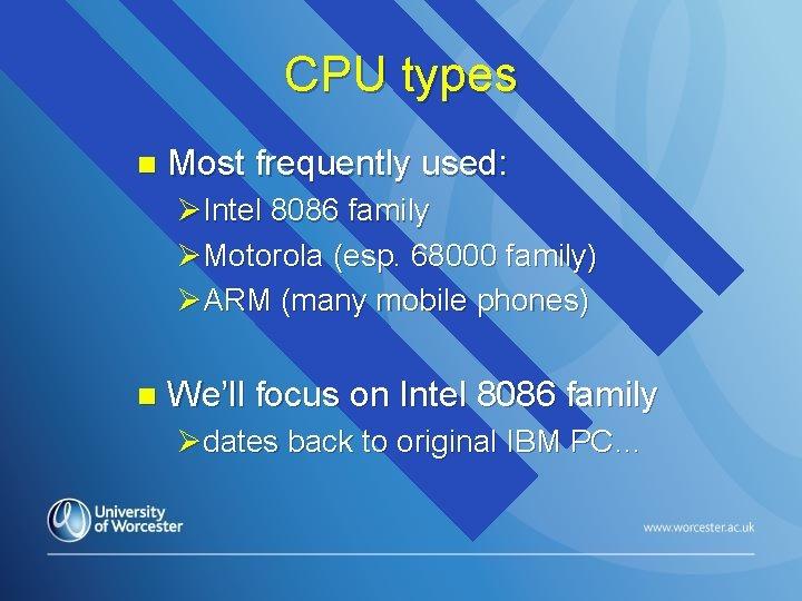 CPU types n Most frequently used: ØIntel 8086 family ØMotorola (esp. 68000 family) ØARM