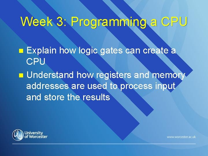 Week 3: Programming a CPU Explain how logic gates can create a CPU n