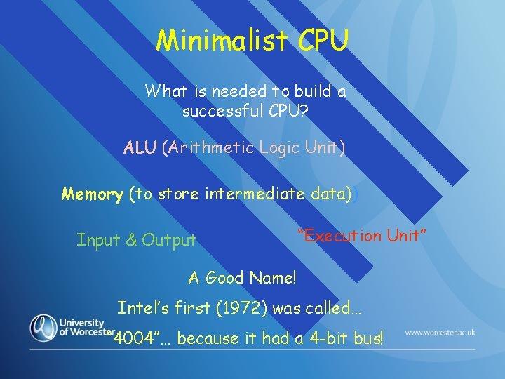 Minimalist CPU What is needed to build a successful CPU? ALU (Arithmetic Logic Unit)