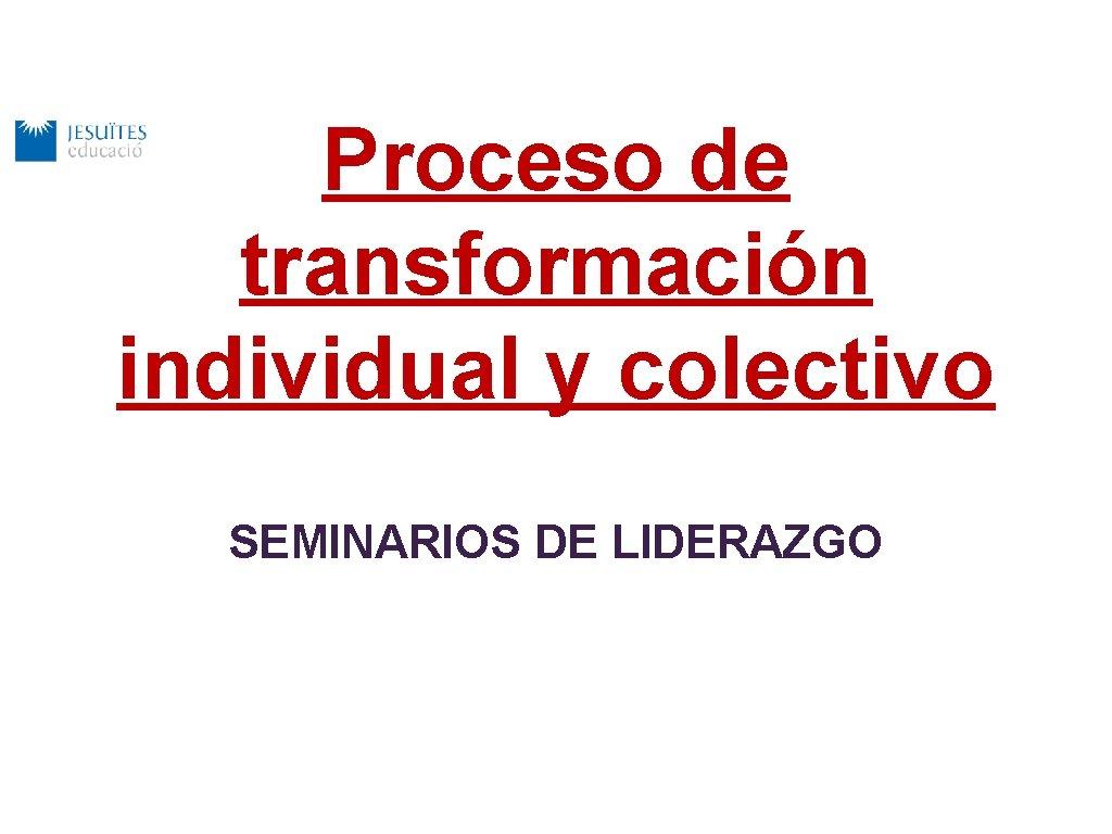 Proceso de transformación individual y colectivo SEMINARIOS DE LIDERAZGO