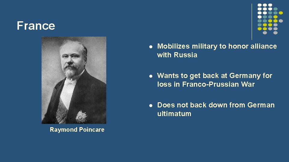 France Raymond Poincare l Mobilizes military to honor alliance with Russia l Wants to