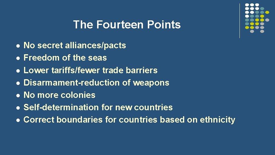 The Fourteen Points l l l l No secret alliances/pacts Freedom of the seas