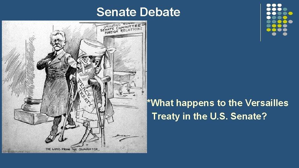 Senate Debate *What happens to the Versailles Treaty in the U. S. Senate?