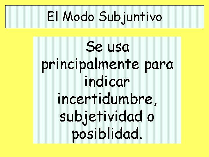 El Modo Subjuntivo Se usa principalmente para indicar incertidumbre, subjetividad o posiblidad.