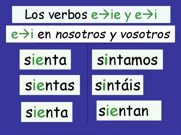 Los verbos e ie y e i en nosotros y vosotros sienta sintamos sientas