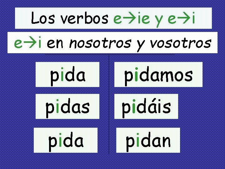 Los verbos e ie y e i en nosotros y vosotros pidamos pidas pidáis