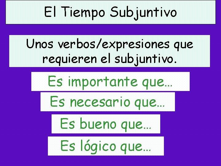El Tiempo Subjuntivo Unos verbos/expresiones que requieren el subjuntivo. Es importante que… Es necesario