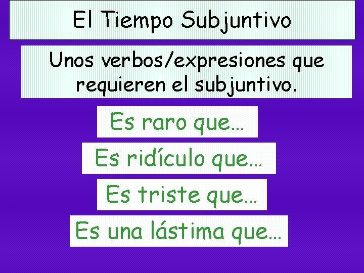El Tiempo Subjuntivo Unos verbos/expresiones que requieren el subjuntivo. Es raro que… Es ridículo