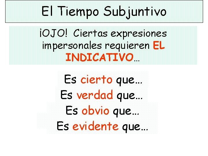 El Tiempo Subjuntivo ¡OJO! Ciertas expresiones impersonales requieren EL INDICATIVO… Es cierto que… Es