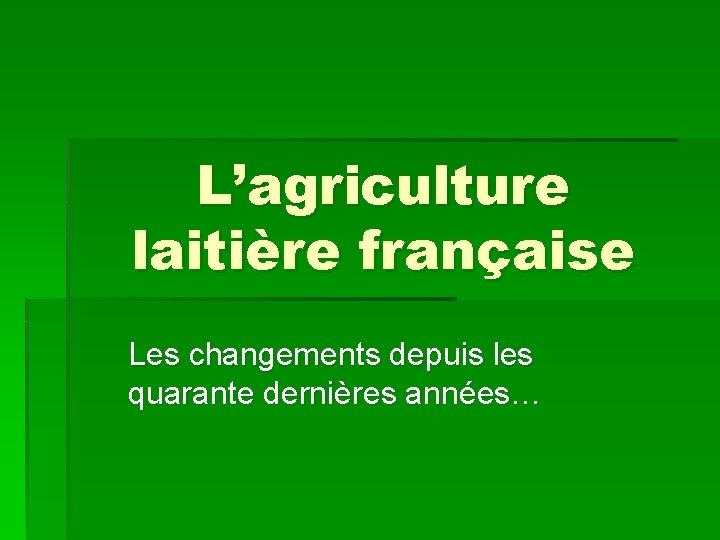 L'agriculture laitière française Les changements depuis les quarante dernières années…