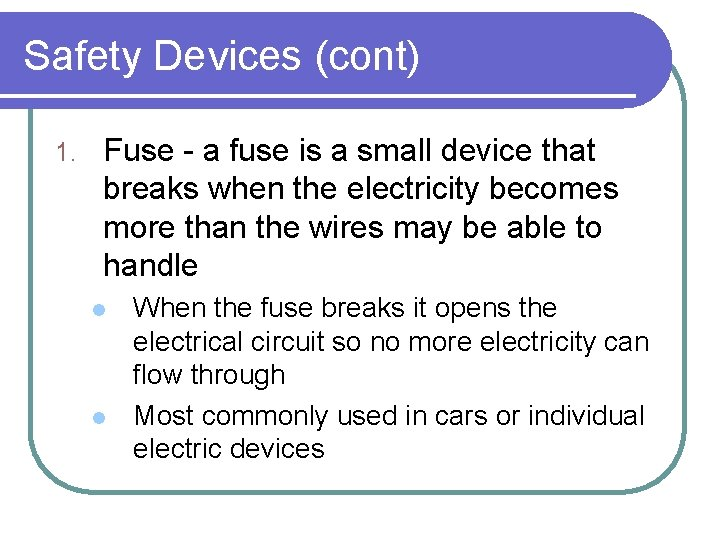 Safety Devices (cont) 1. Fuse - a fuse is a small device that breaks