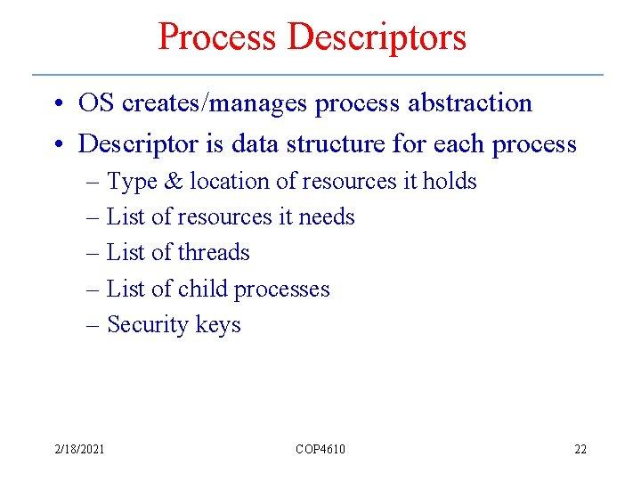 Process Descriptors • OS creates/manages process abstraction • Descriptor is data structure for each