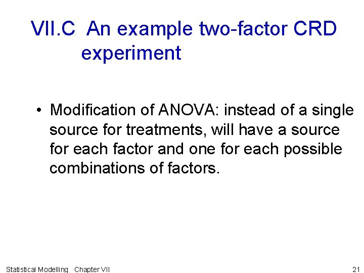 VII. C An example two-factor CRD experiment • Modification of ANOVA: instead of a
