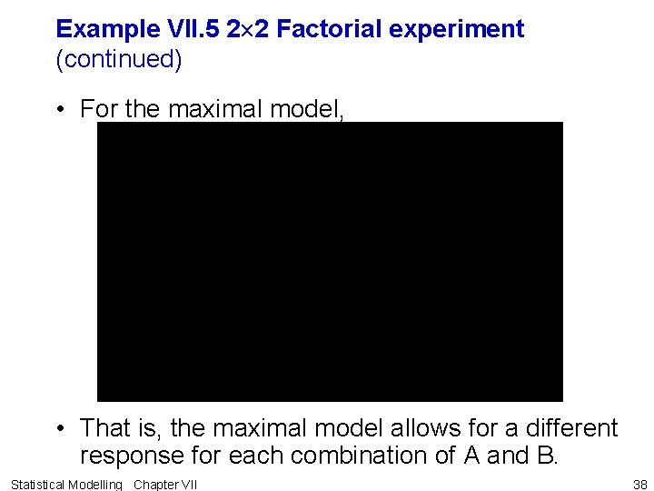 Example VII. 5 2 2 Factorial experiment (continued) • For the maximal model, •