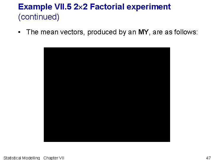 Example VII. 5 2 2 Factorial experiment (continued) • The mean vectors, produced by