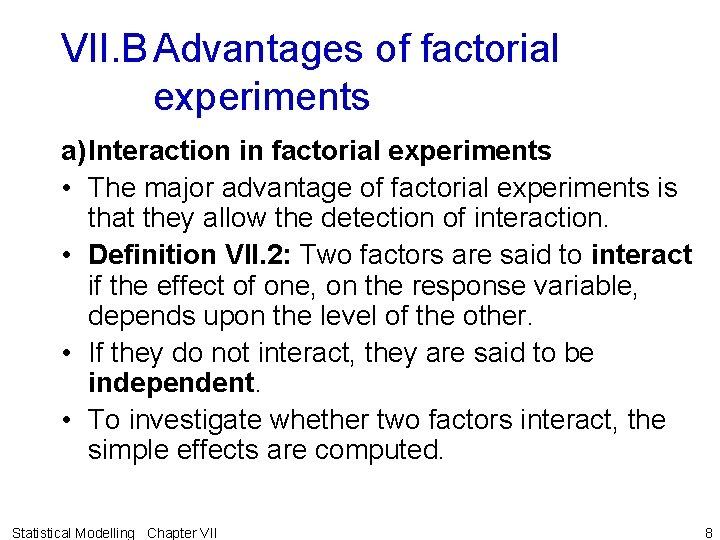 VII. B Advantages of factorial experiments a)Interaction in factorial experiments • The major advantage