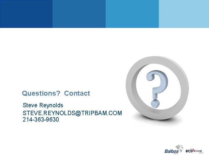 Questions? Contact Steve Reynolds STEVE. REYNOLDS@TRIPBAM. COM 214 -363 -9630