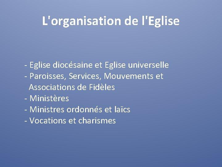 L'organisation de l'Eglise - Eglise diocésaine et Eglise universelle - Paroisses, Services, Mouvements et