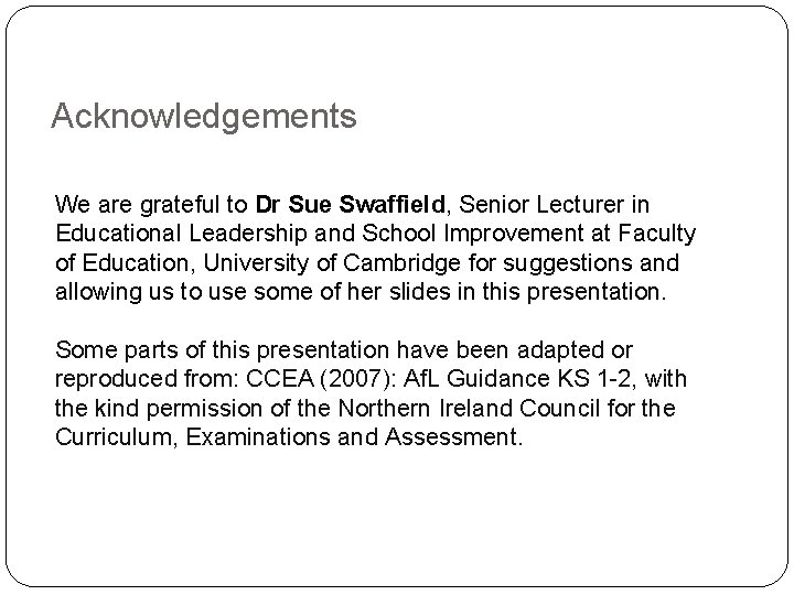 Acknowledgements We are grateful to Dr Sue Swaffield, Senior Lecturer in Educational Leadership and