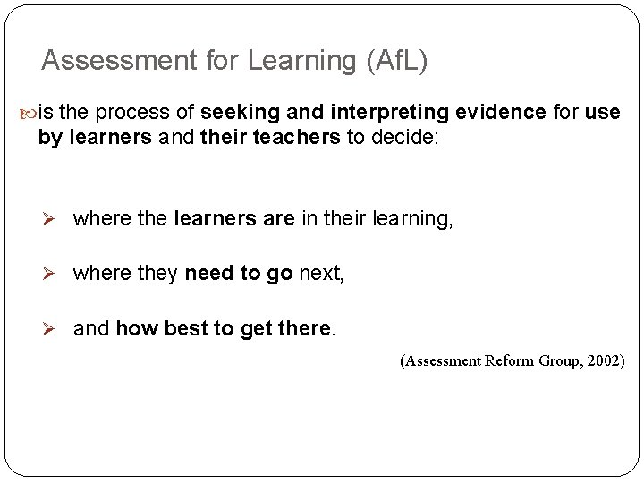 Assessment for Learning (Af. L) is the process of seeking and interpreting evidence for