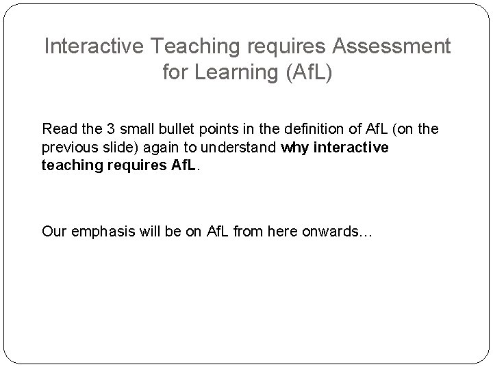 Interactive Teaching requires Assessment for Learning (Af. L) Read the 3 small bullet points