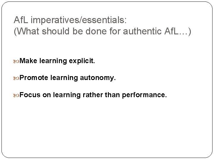Af. L imperatives/essentials: (What should be done for authentic Af. L…) Make learning explicit.