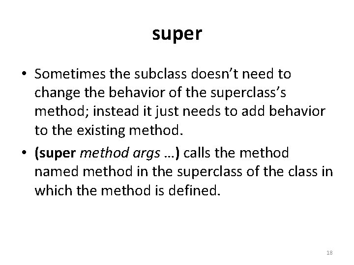 super • Sometimes the subclass doesn't need to change the behavior of the superclass's