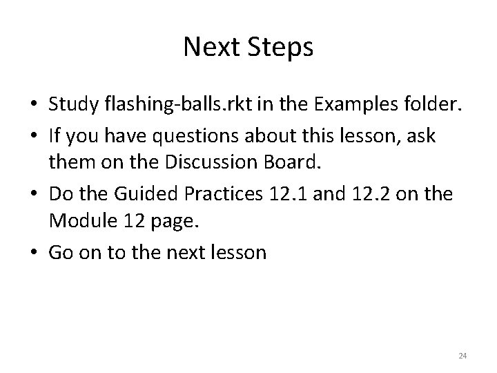 Next Steps • Study flashing-balls. rkt in the Examples folder. • If you have