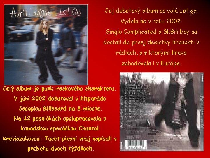 Jej debutový album sa volá Let go. Vydala ho v roku 2002. Single Complicated