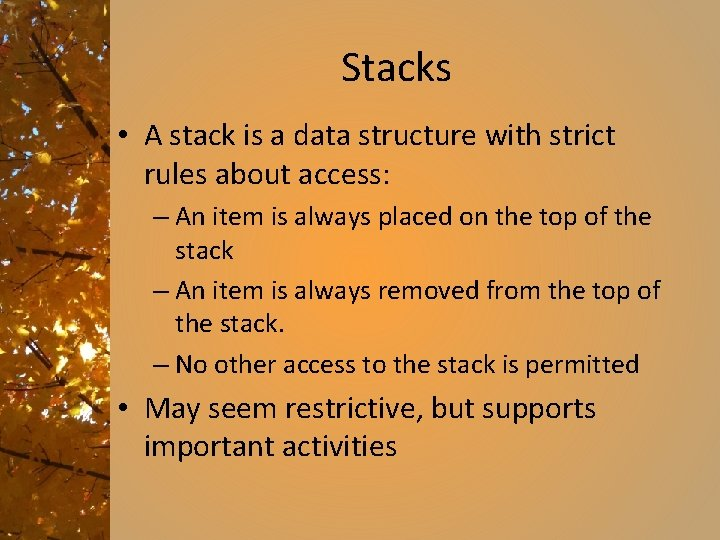 Stacks • A stack is a data structure with strict rules about access: –