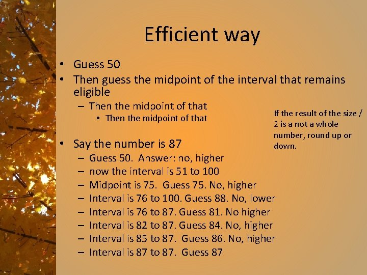 Efficient way • Guess 50 • Then guess the midpoint of the interval that