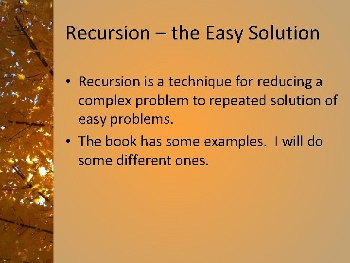 Recursion – the Easy Solution • Recursion is a technique for reducing a complex